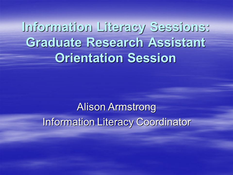 Information Literacy Sessions: Graduate Research Assistant Orientation Session Alison Armstrong Information Literacy Coordinator