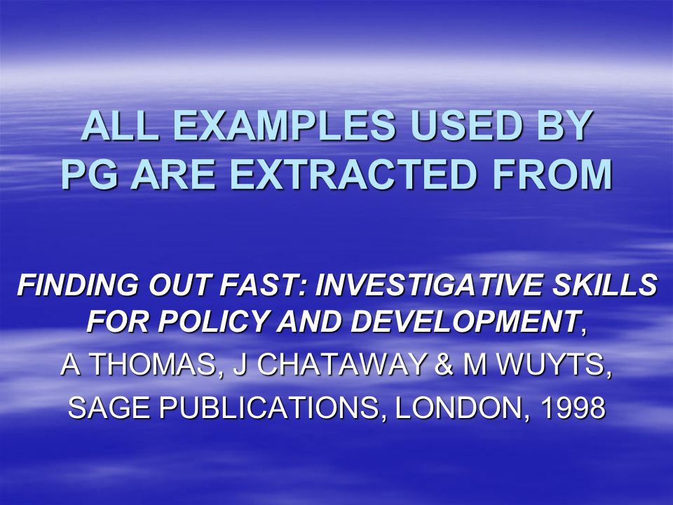 ALL EXAMPLES USED BY PG ARE EXTRACTED FROM FINDING OUT FAST: INVESTIGATIVE SKILLS FOR POLICY AND DEVELOPMENT, A THOMAS, J CHATAWAY & M WUYTS, SAGE PUBLICATIONS, LONDON, 1998