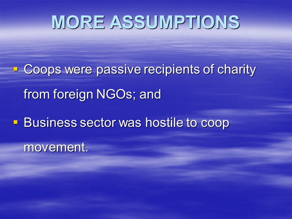 MORE ASSUMPTIONS  Coops were passive recipients of charity from foreign NGOs; and  Business sector was hostile to coop movement.