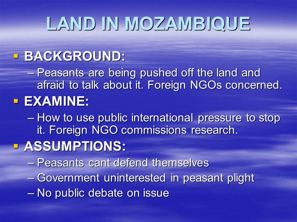 RESEARCH IN MOZAMBIQUE  Government has already established National Land Commission to draft revisions to law to safeguard peasant rights;  Several local NGOs raising public awareness of the issue; and  Local NGOs successful in helping some peasants defend their rights.