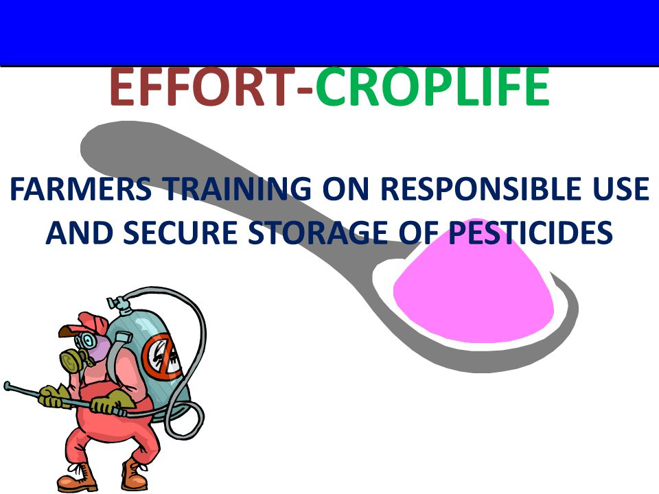 A Small Dose of Pesticide – 2/29/04 EFFORT-CROPLIFE FARMERS TRAINING ON RESPONSIBLE USE AND SECURE STORAGE OF PESTICIDES