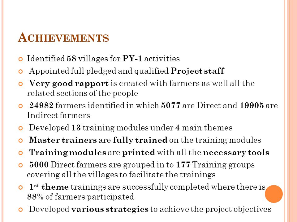 A CHIEVEMENTS Identified 58 villages for PY-1 activities Appointed full pledged and qualified Project staff Very good rapport is created with farmers as well all the related sections of the people 24982 farmers identified in which 5077 are Direct and 19905 are Indirect farmers Developed 13 training modules under 4 main themes Master trainers are fully trained on the training modules Training modules are printed with all the necessary tools 5000 Direct farmers are grouped in to 177 Training groups covering all the villages to facilitate the trainings 1 st theme trainings are successfully completed where there is 88% of farmers participated Developed various strategies to achieve the project objectives