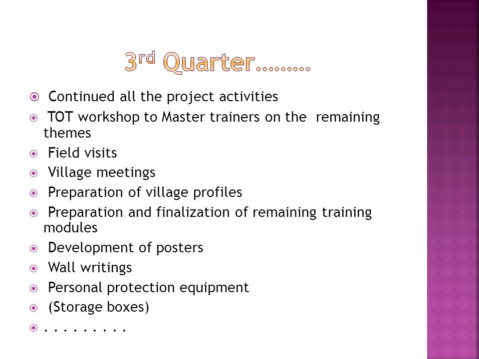  Continued all the project activities  TOT workshop to Master trainers on the remaining themes  Field visits  Village meetings  Preparation of village profiles  Preparation and finalization of remaining training modules  Development of posters  Wall writings  Personal protection equipment  (Storage boxes) .........