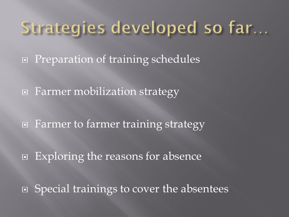  Preparation of training schedules  Farmer mobilization strategy  Farmer to farmer training strategy  Exploring the reasons for absence  Special trainings to cover the absentees
