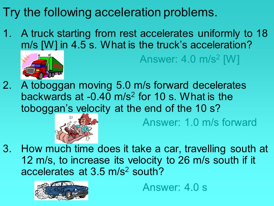 Try the following acceleration problems. 1.A truck starting from rest accelerates uniformly to 18 m/s [W] in 4.5 s. What is the truck's acceleration?