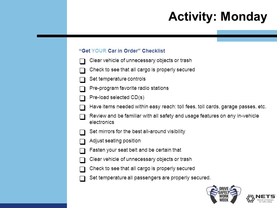 Activity: Monday Get YOUR Car in Order Checklist  Clear vehicle of unnecessary objects or trash  Check to see that all cargo is properly secured  Set temperature controls  Pre-program favorite radio stations  Pre-load selected CD(s)  Have items needed within easy reach: toll fees, toll cards, garage passes, etc.