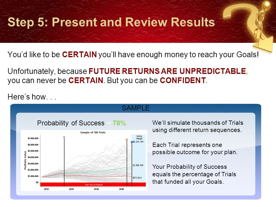Step 5: Present and Review Results You'd like to be CERTAIN you'll have enough money to reach your Goals.