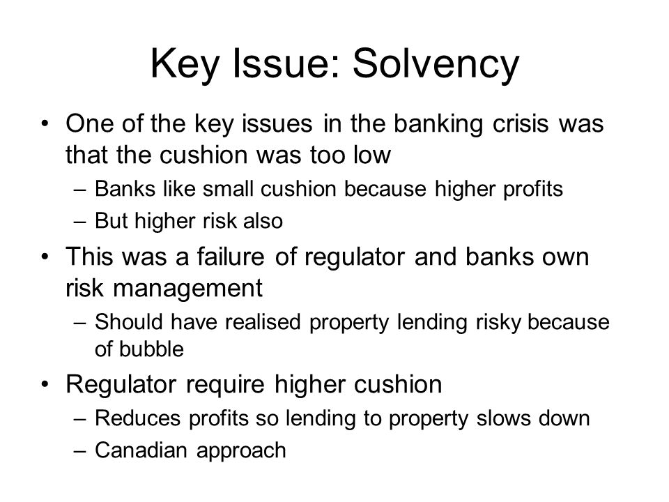 Key Issue: Solvency One of the key issues in the banking crisis was that the cushion was too low –Banks like small cushion because higher profits –But higher risk also This was a failure of regulator and banks own risk management –Should have realised property lending risky because of bubble Regulator require higher cushion –Reduces profits so lending to property slows down –Canadian approach