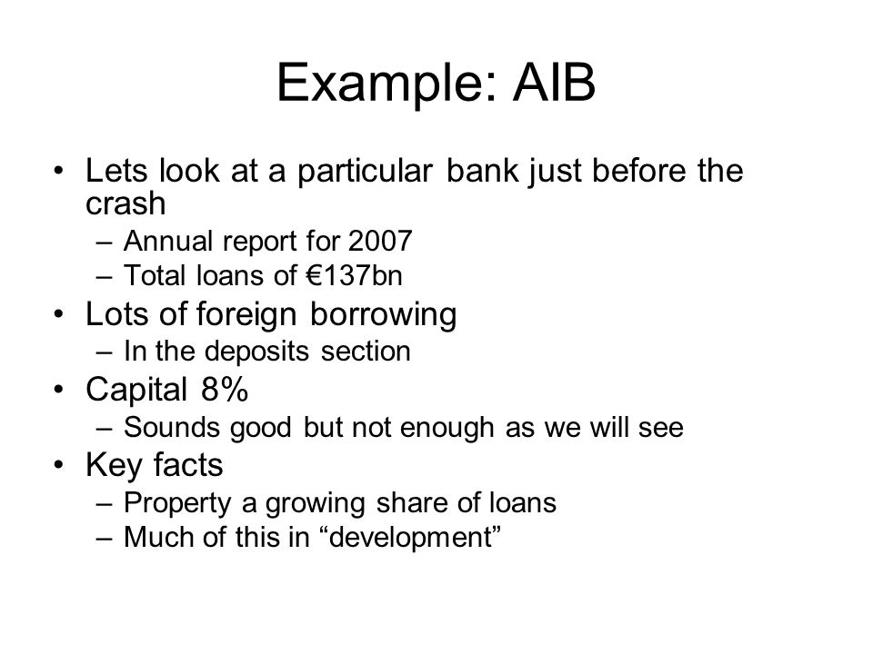 Example: AIB Lets look at a particular bank just before the crash –Annual report for 2007 –Total loans of €137bn Lots of foreign borrowing –In the deposits section Capital 8% –Sounds good but not enough as we will see Key facts –Property a growing share of loans –Much of this in development