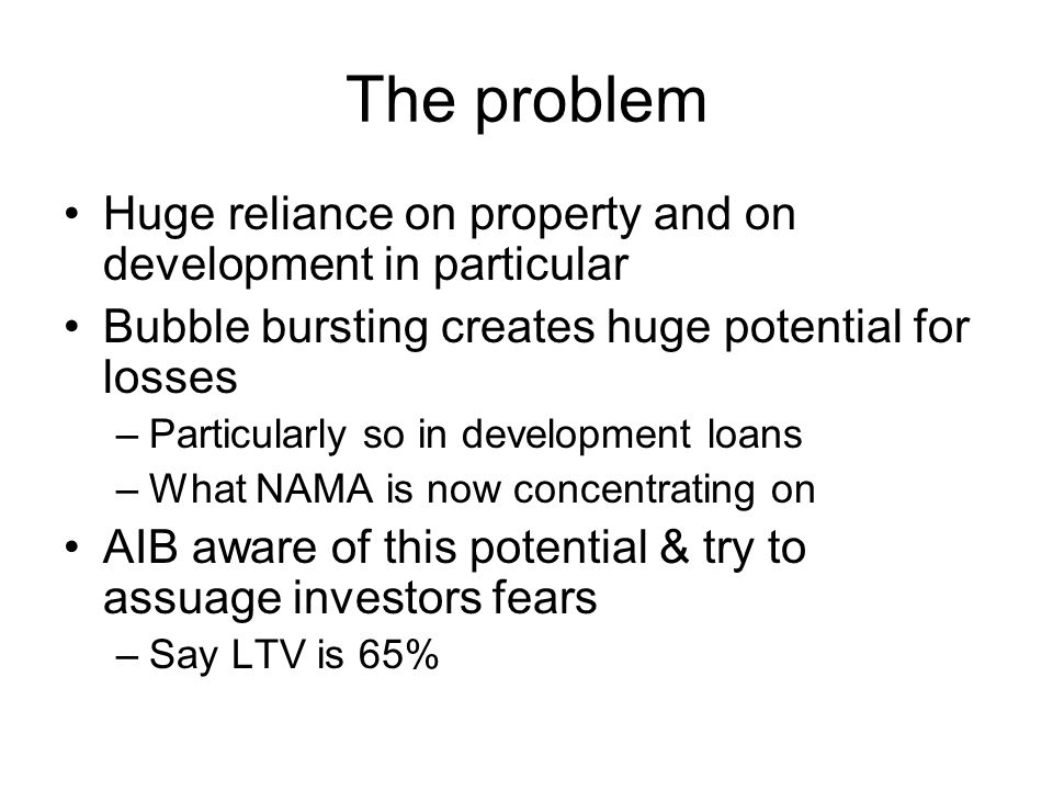 The problem Huge reliance on property and on development in particular Bubble bursting creates huge potential for losses –Particularly so in development loans –What NAMA is now concentrating on AIB aware of this potential & try to assuage investors fears –Say LTV is 65%