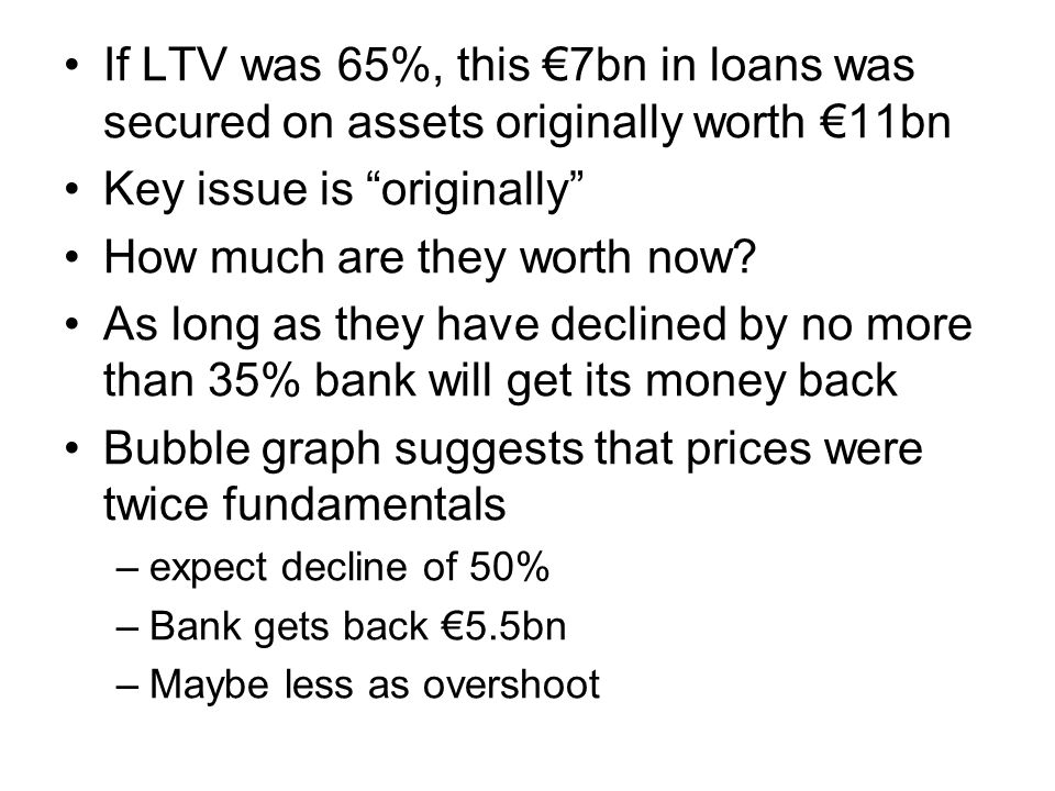 If LTV was 65%, this €7bn in loans was secured on assets originally worth €11bn Key issue is originally How much are they worth now.