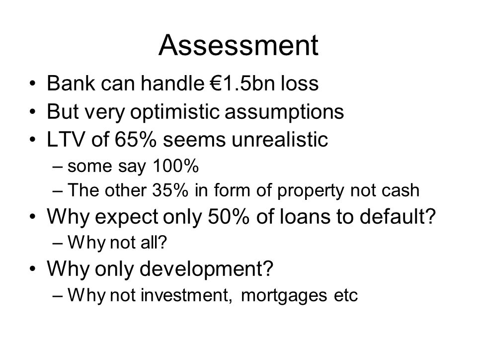 Assessment Bank can handle €1.5bn loss But very optimistic assumptions LTV of 65% seems unrealistic –some say 100% –The other 35% in form of property not cash Why expect only 50% of loans to default.