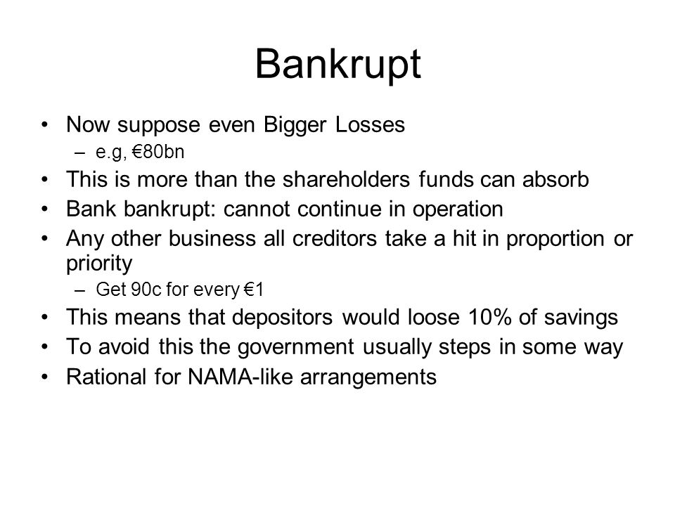 Bankrupt Now suppose even Bigger Losses –e.g, €80bn This is more than the shareholders funds can absorb Bank bankrupt: cannot continue in operation Any other business all creditors take a hit in proportion or priority –Get 90c for every €1 This means that depositors would loose 10% of savings To avoid this the government usually steps in some way Rational for NAMA-like arrangements