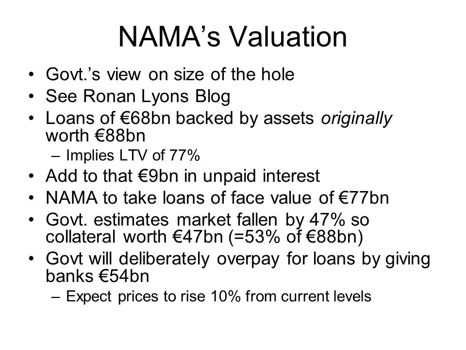 NAMA's Valuation Govt.'s view on size of the hole See Ronan Lyons Blog Loans of €68bn backed by assets originally worth €88bn –Implies LTV of 77% Add to that €9bn in unpaid interest NAMA to take loans of face value of €77bn Govt.
