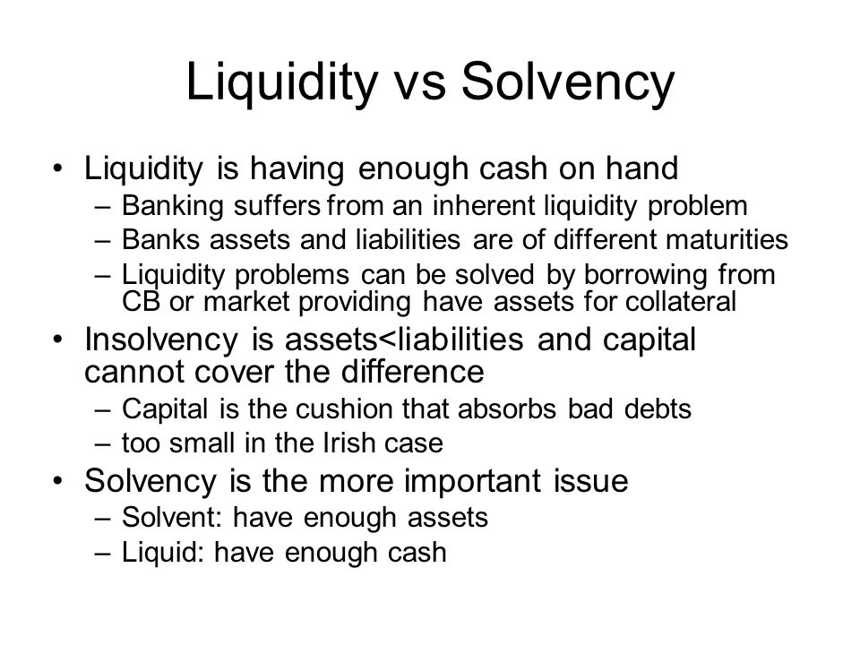 Liquidity vs Solvency Liquidity is having enough cash on hand –Banking suffers from an inherent liquidity problem –Banks assets and liabilities are of different maturities –Liquidity problems can be solved by borrowing from CB or market providing have assets for collateral Insolvency is assets<liabilities and capital cannot cover the difference –Capital is the cushion that absorbs bad debts –too small in the Irish case Solvency is the more important issue –Solvent: have enough assets –Liquid: have enough cash