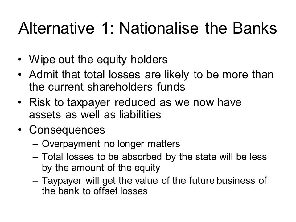 Alternative 1: Nationalise the Banks Wipe out the equity holders Admit that total losses are likely to be more than the current shareholders funds Risk to taxpayer reduced as we now have assets as well as liabilities Consequences –Overpayment no longer matters –Total losses to be absorbed by the state will be less by the amount of the equity –Taypayer will get the value of the future business of the bank to offset losses