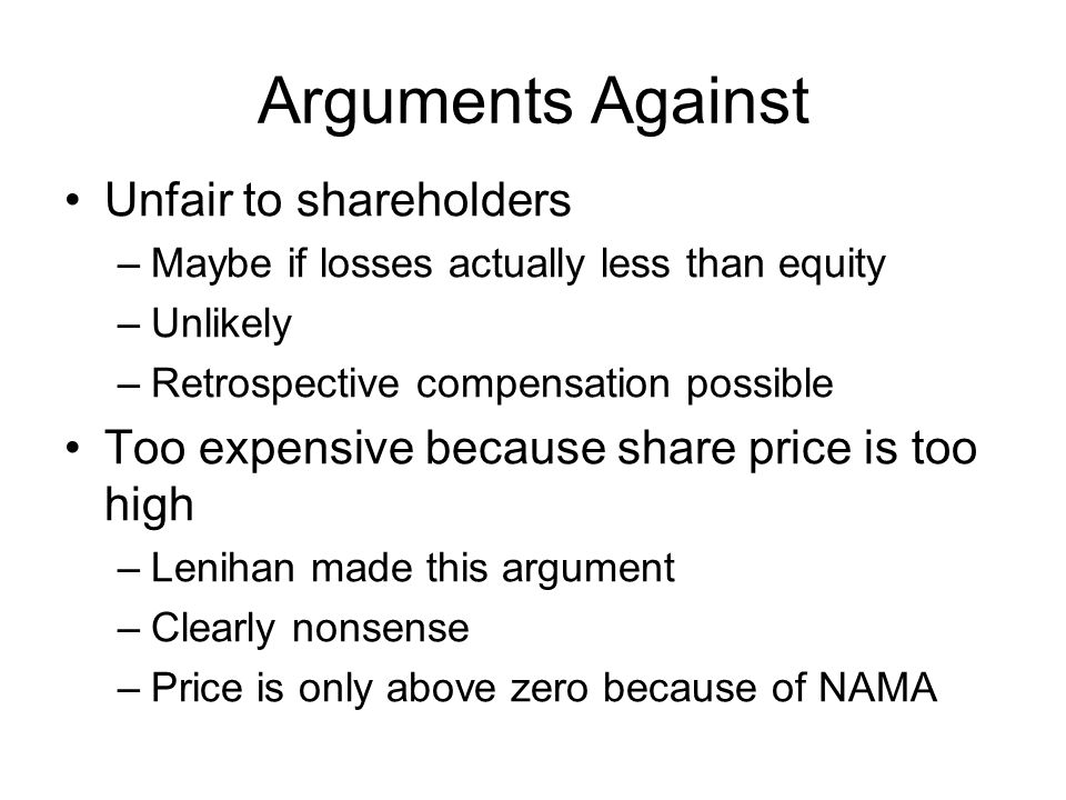 Arguments Against Unfair to shareholders –Maybe if losses actually less than equity –Unlikely –Retrospective compensation possible Too expensive because share price is too high –Lenihan made this argument –Clearly nonsense –Price is only above zero because of NAMA
