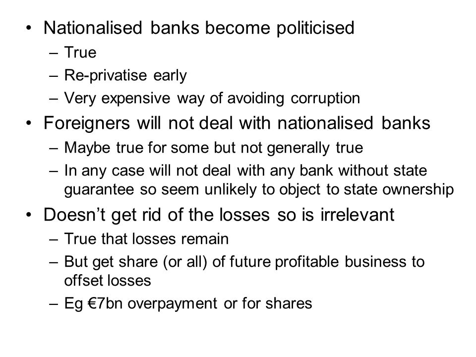 Nationalised banks become politicised –True –Re-privatise early –Very expensive way of avoiding corruption Foreigners will not deal with nationalised banks –Maybe true for some but not generally true –In any case will not deal with any bank without state guarantee so seem unlikely to object to state ownership Doesn't get rid of the losses so is irrelevant –True that losses remain –But get share (or all) of future profitable business to offset losses –Eg €7bn overpayment or for shares