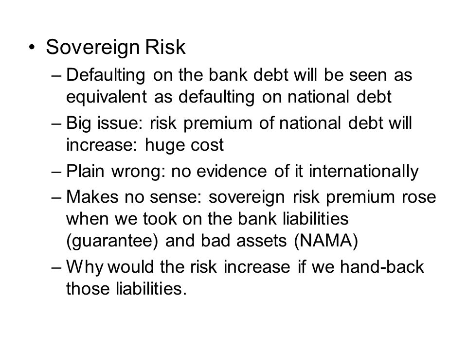Sovereign Risk –Defaulting on the bank debt will be seen as equivalent as defaulting on national debt –Big issue: risk premium of national debt will increase: huge cost –Plain wrong: no evidence of it internationally –Makes no sense: sovereign risk premium rose when we took on the bank liabilities (guarantee) and bad assets (NAMA) –Why would the risk increase if we hand-back those liabilities.