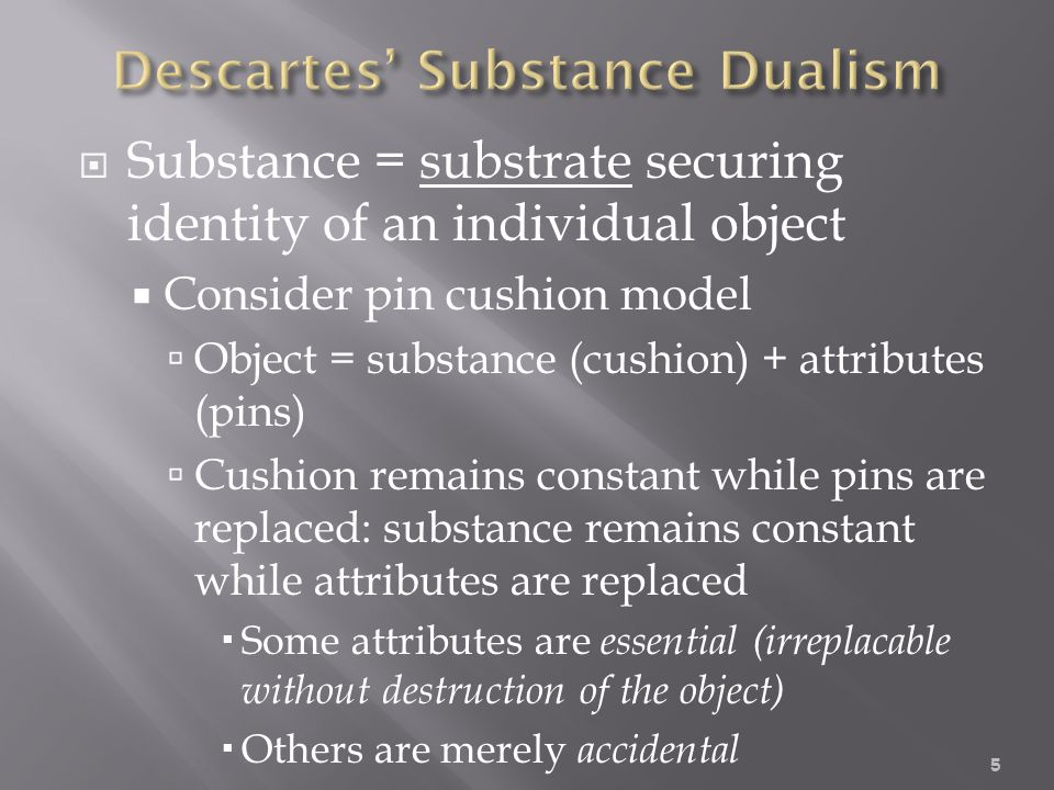  Substance = substrate securing identity of an individual object  Consider pin cushion model  Object = substance (cushion) + attributes (pins)  Cushion remains constant while pins are replaced: substance remains constant while attributes are replaced  Some attributes are essential (irreplacable without destruction of the object)  Others are merely accidental 5
