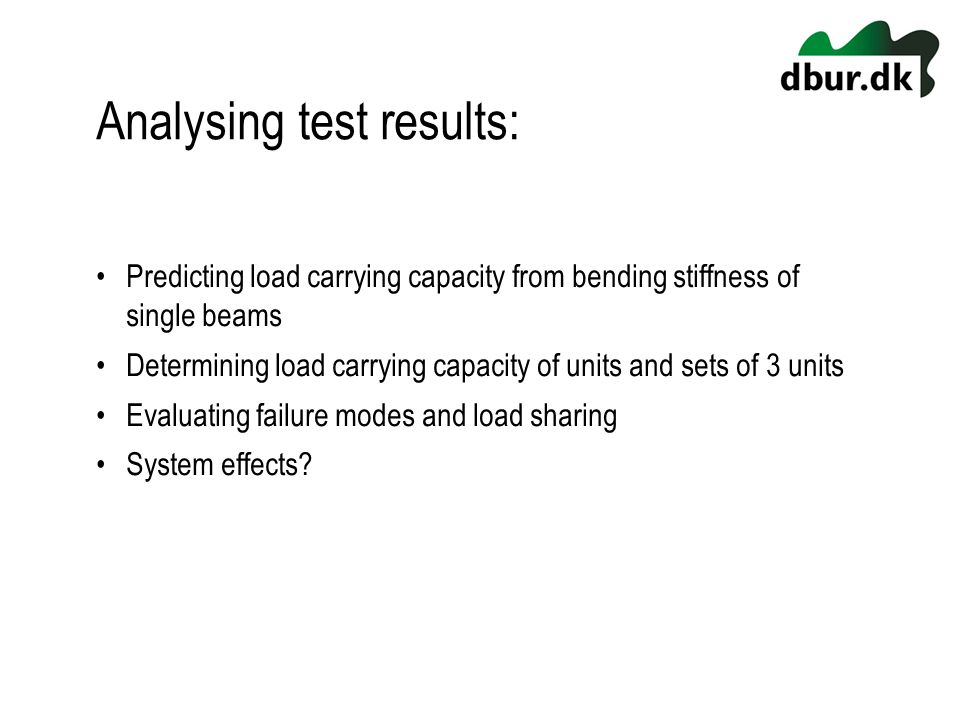 Analysing test results: Predicting load carrying capacity from bending stiffness of single beams Determining load carrying capacity of units and sets of 3 units Evaluating failure modes and load sharing System effects?