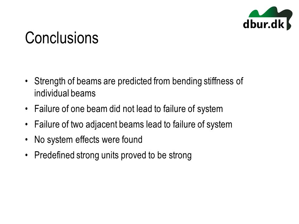 Conclusions Strength of beams are predicted from bending stiffness of individual beams Failure of one beam did not lead to failure of system Failure of two adjacent beams lead to failure of system No system effects were found Predefined strong units proved to be strong