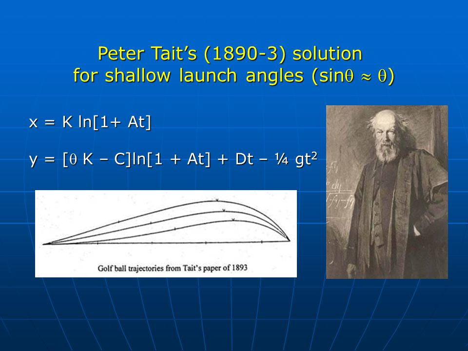 x = K ln[1+ At] y = [ K – C]ln[1 + At] + Dt – ¼ gt 2 Peter Tait's (1890-3) solution for shallow launch angles (sin  )