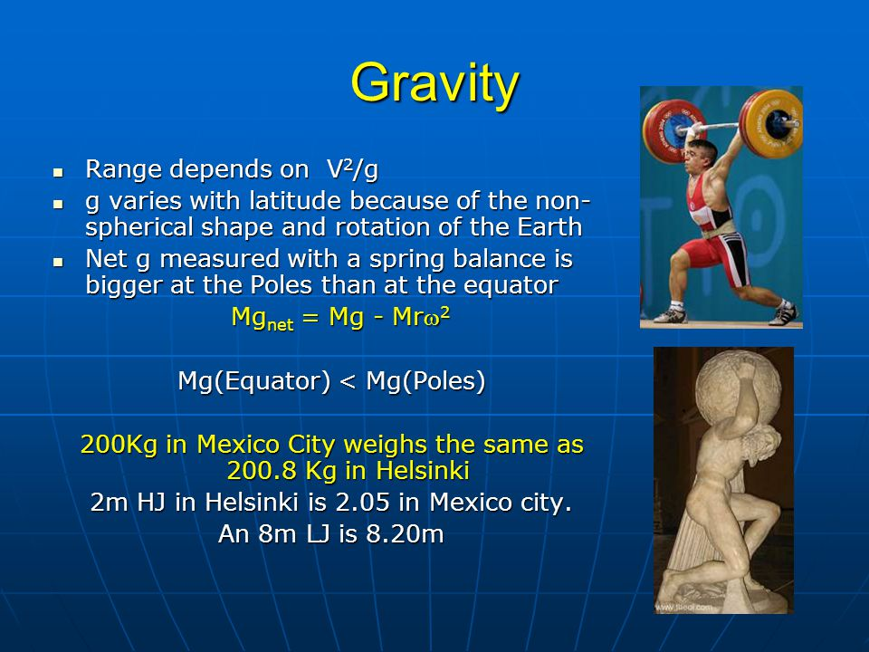 Gravity Range depends on V 2 /g Range depends on V 2 /g g varies with latitude because of the non- spherical shape and rotation of the Earth g varies with latitude because of the non- spherical shape and rotation of the Earth Net g measured with a spring balance is bigger at the Poles than at the equator Net g measured with a spring balance is bigger at the Poles than at the equator Mg net = Mg - Mr 2 Mg net = Mg - Mr 2 Mg(Equator) < Mg(Poles) 200Kg in Mexico City weighs the same as 200.8 Kg in Helsinki 2m HJ in Helsinki is 2.05 in Mexico city.