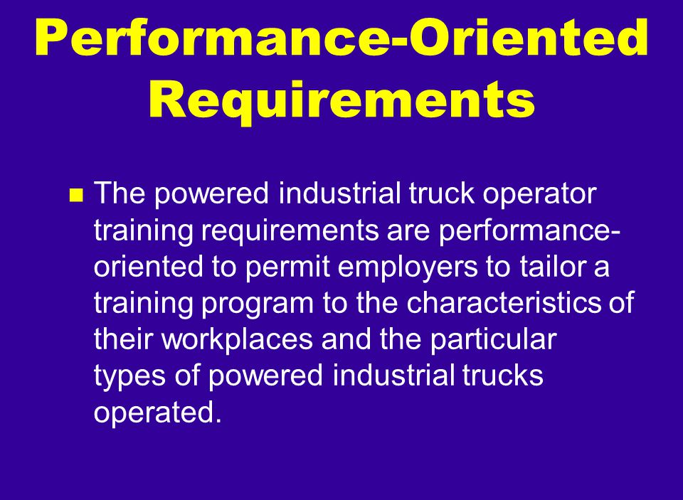 Performance-Oriented Requirements n The powered industrial truck operator training requirements are performance- oriented to permit employers to tailo