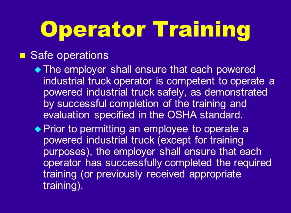 n Safe operations u The employer shall ensure that each powered industrial truck operator is competent to operate a powered industrial truck safely, a