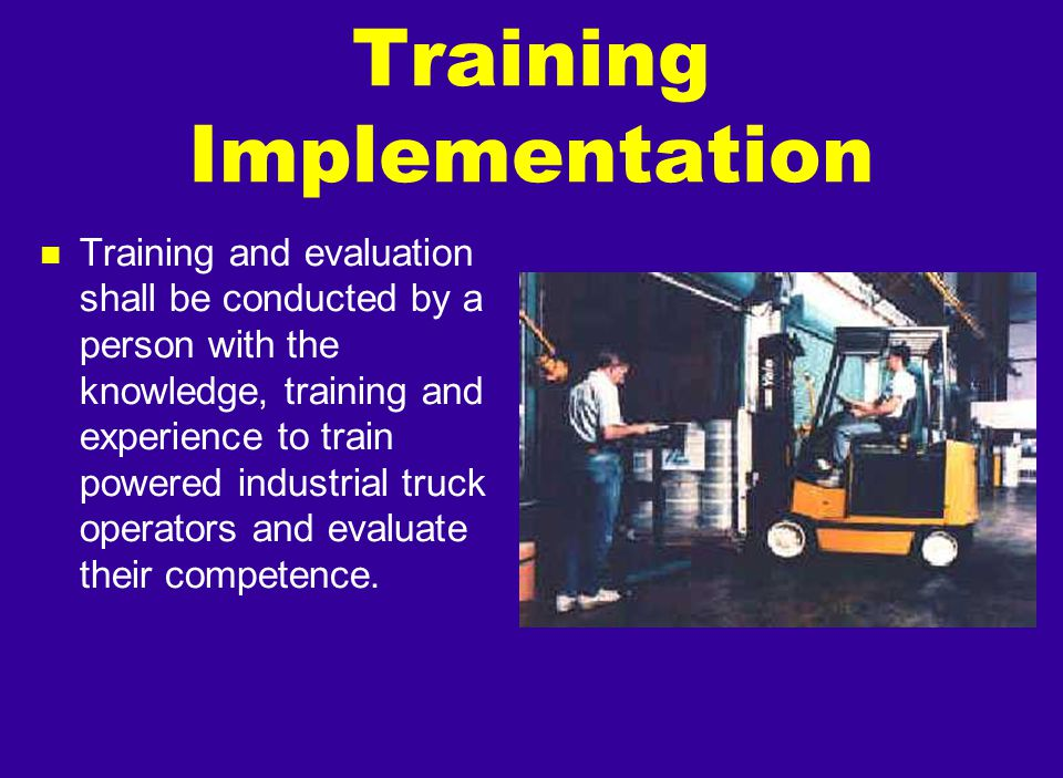 n Training and evaluation shall be conducted by a person with the knowledge, training and experience to train powered industrial truck operators and e