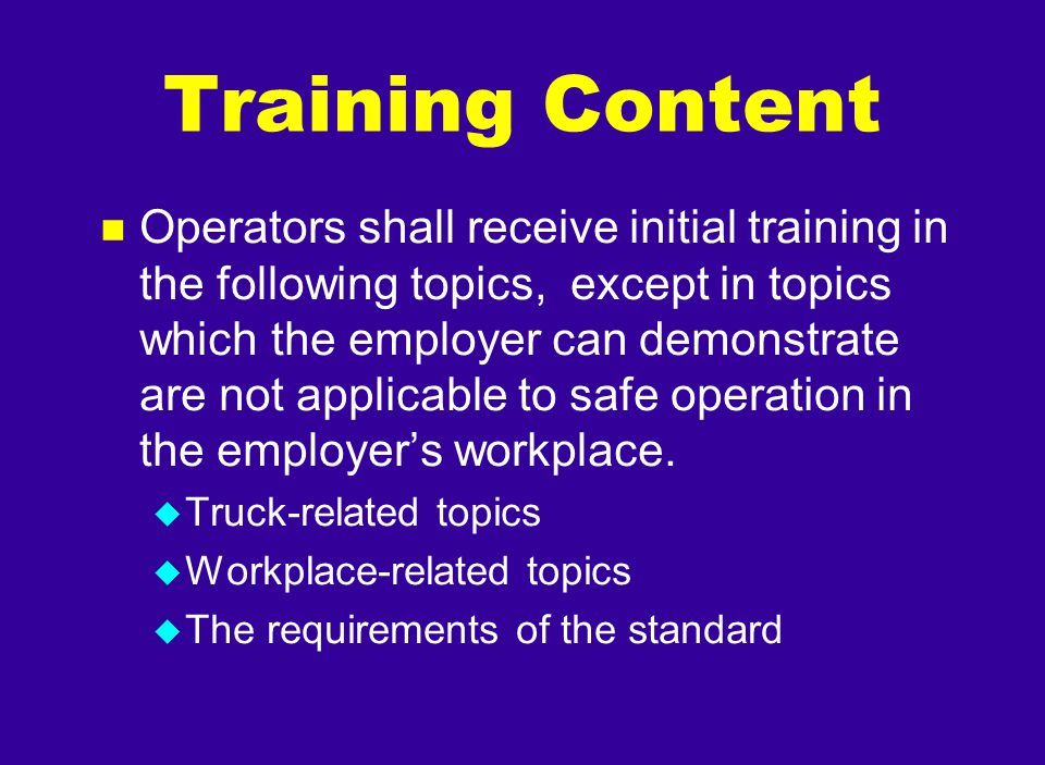 Training Content n Operators shall receive initial training in the following topics, except in topics which the employer can demonstrate are not appli