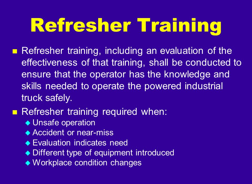 n Refresher training, including an evaluation of the effectiveness of that training, shall be conducted to ensure that the operator has the knowledge
