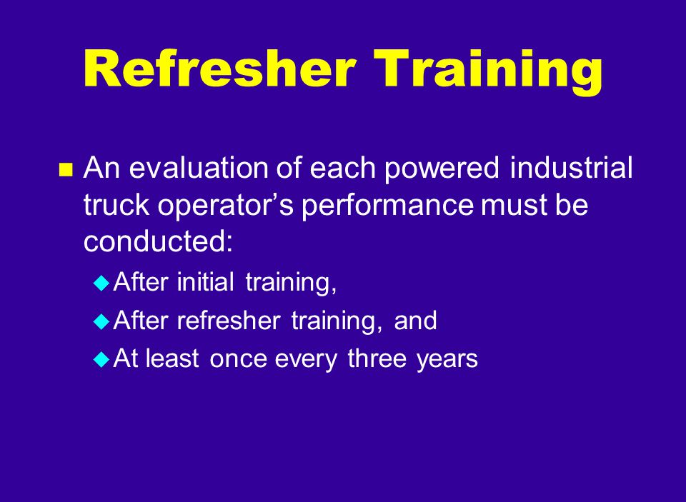 n An evaluation of each powered industrial truck operator's performance must be conducted: u After initial training, u After refresher training, and u