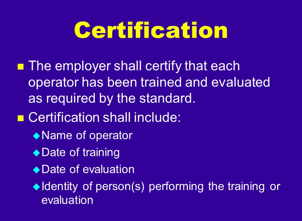 n The employer shall certify that each operator has been trained and evaluated as required by the standard. n Certification shall include: u Name of o