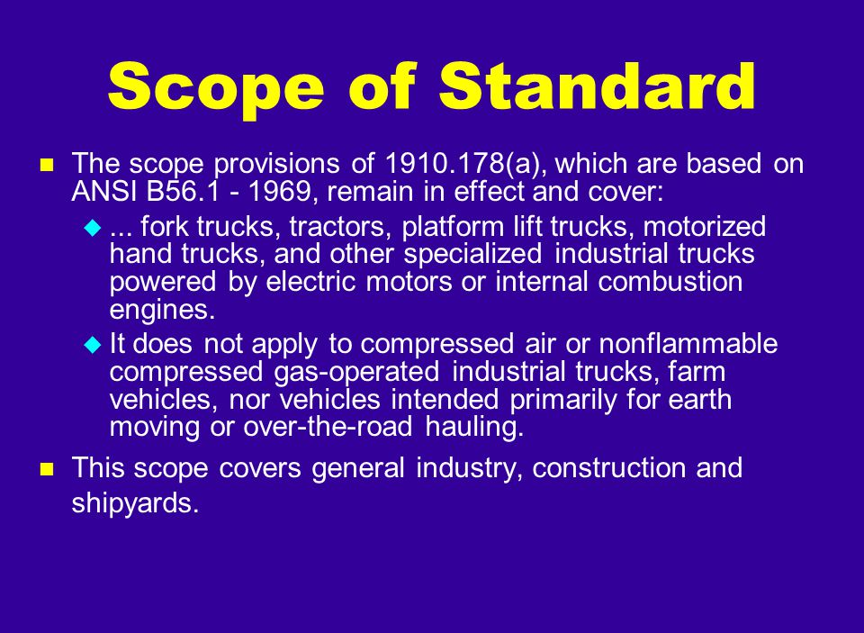 n The scope provisions of 1910.178(a), which are based on ANSI B56.1 - 1969, remain in effect and cover: u... fork trucks, tractors, platform lift tru