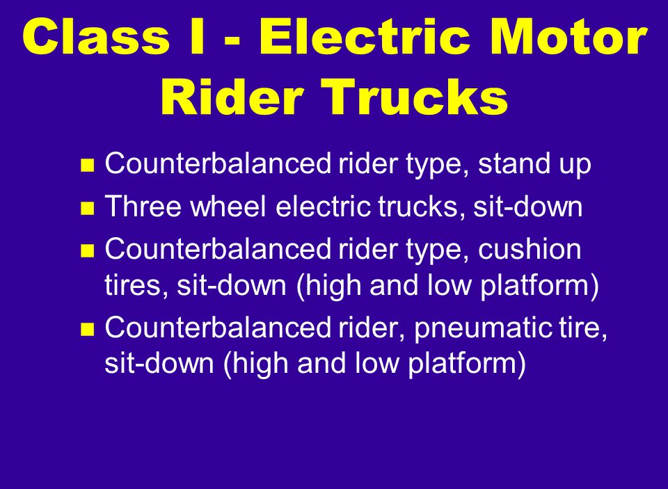 n Counterbalanced rider type, stand up n Three wheel electric trucks, sit-down n Counterbalanced rider type, cushion tires, sit-down (high and low pla