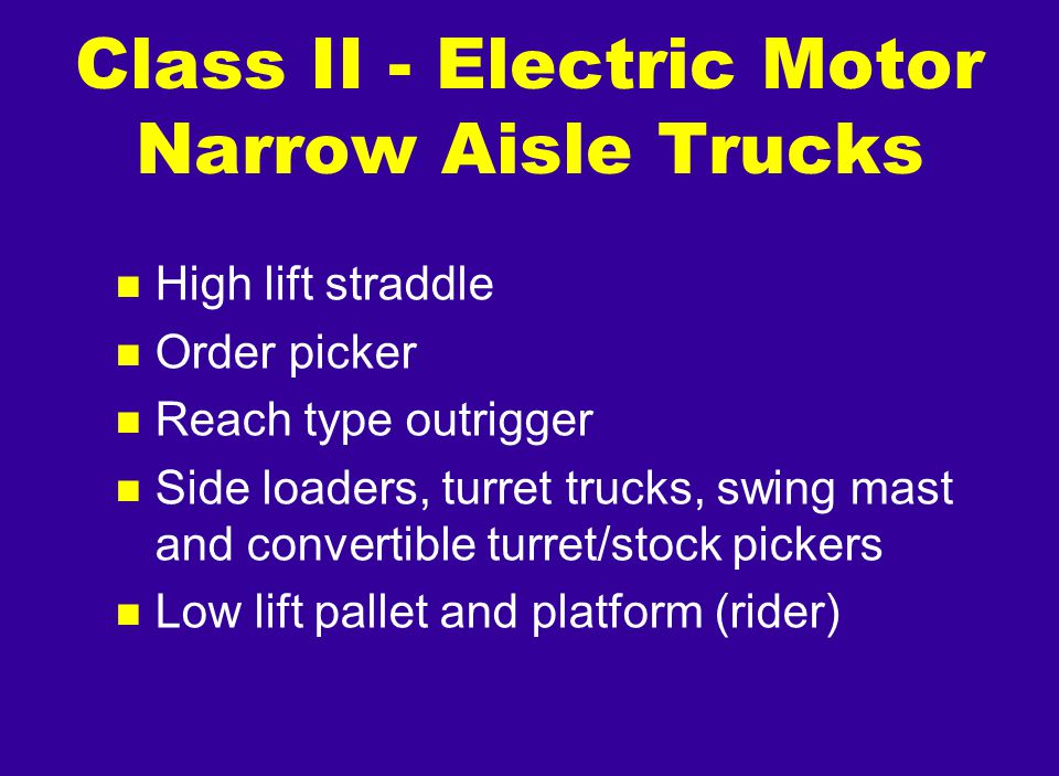 n High lift straddle n Order picker n Reach type outrigger n Side loaders, turret trucks, swing mast and convertible turret/stock pickers n Low lift p