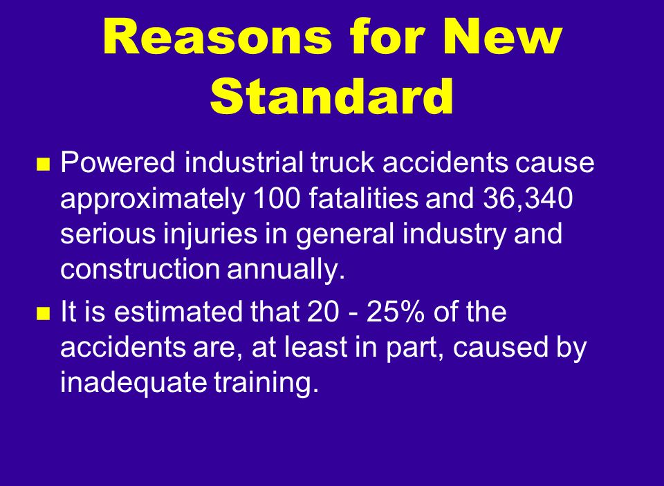 Reasons for New Standard n Powered industrial truck accidents cause approximately 100 fatalities and 36,340 serious injuries in general industry and c