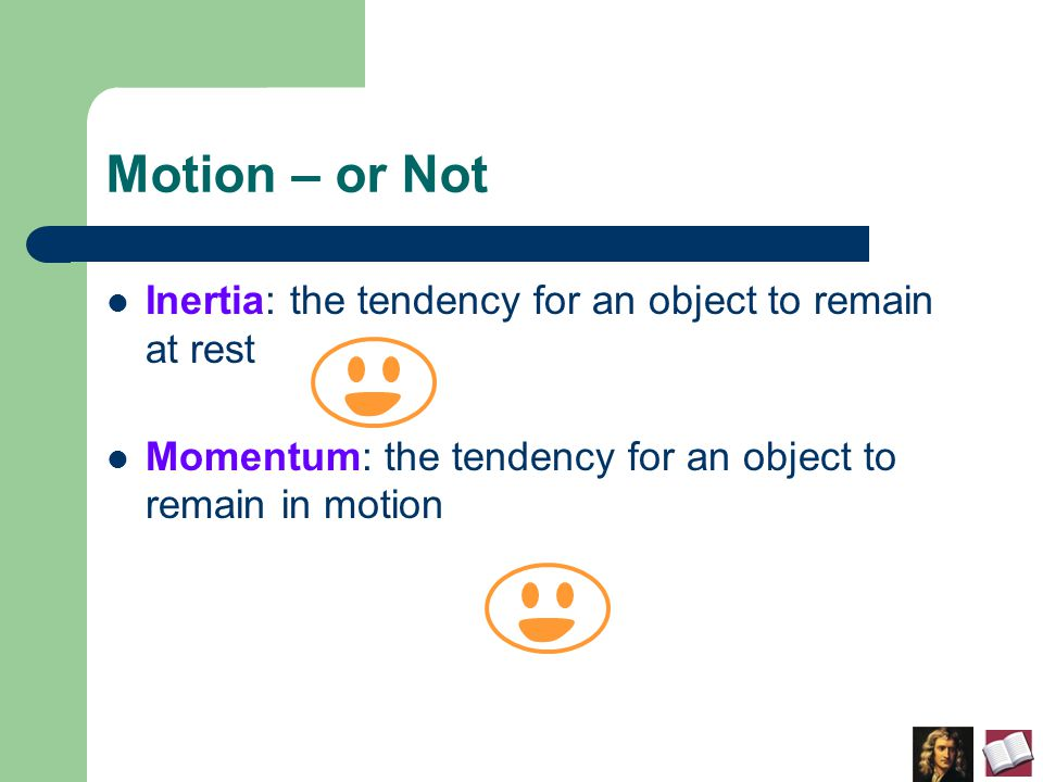 Motion – or Not Inertia: the tendency for an object to remain at rest Momentum: the tendency for an object to remain in motion