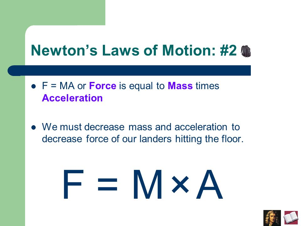 Newton's Laws of Motion: #2 F = MA or Force is equal to Mass times Acceleration We must decrease mass and acceleration to decrease force of our landers hitting the floor.