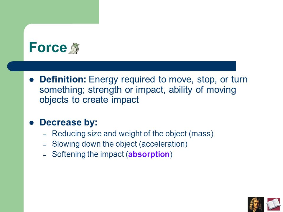 Force Definition: Energy required to move, stop, or turn something; strength or impact, ability of moving objects to create impact Decrease by: – Reducing size and weight of the object (mass) – Slowing down the object (acceleration) – Softening the impact (absorption)