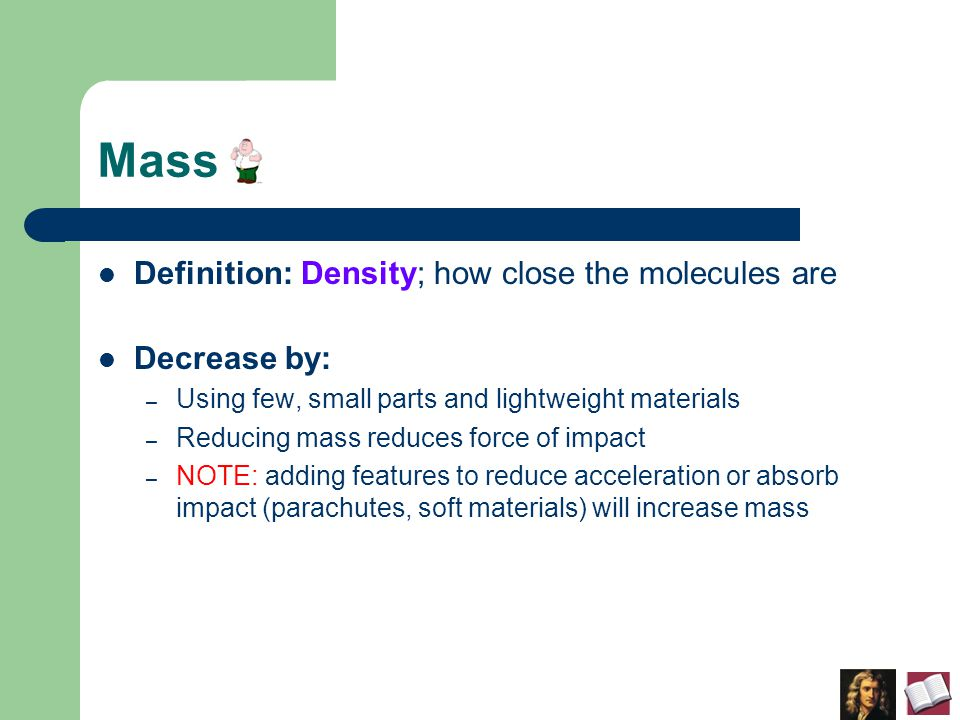 Mass Definition: Density; how close the molecules are Decrease by: – Using few, small parts and lightweight materials – Reducing mass reduces force of impact – NOTE: adding features to reduce acceleration or absorb impact (parachutes, soft materials) will increase mass