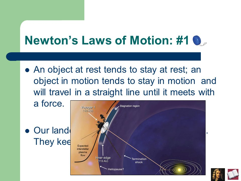 Newton's Laws of Motion: #1 An object at rest tends to stay at rest; an object in motion tends to stay in motion and will travel in a straight line until it meets with a force.