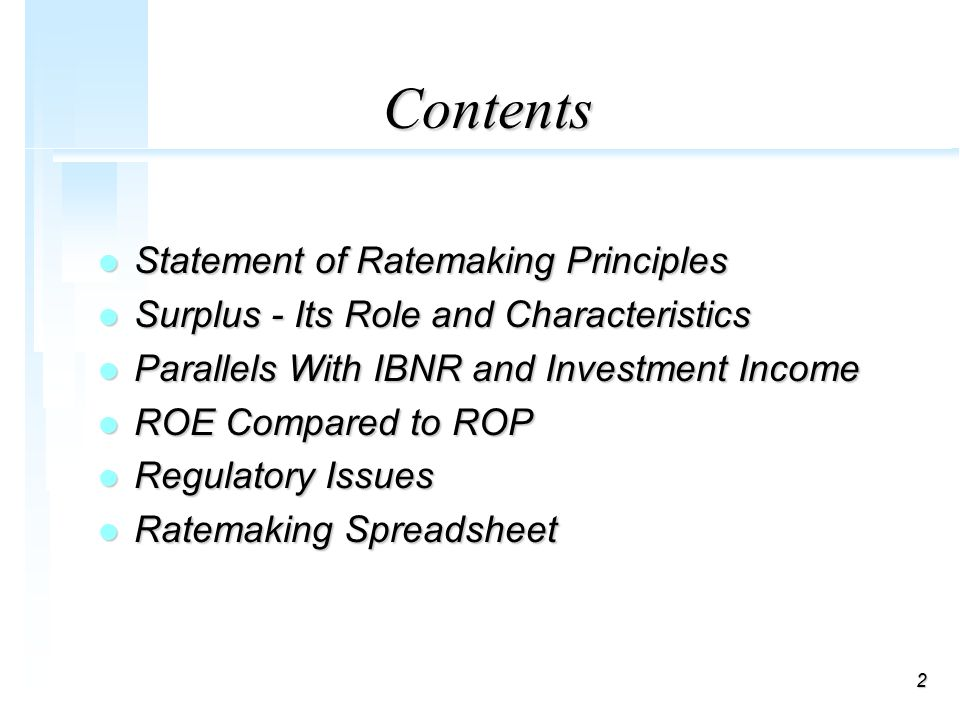 2 Contents l Statement of Ratemaking Principles l Surplus - Its Role and Characteristics l Parallels With IBNR and Investment Income l ROE Compared to ROP l Regulatory Issues l Ratemaking Spreadsheet