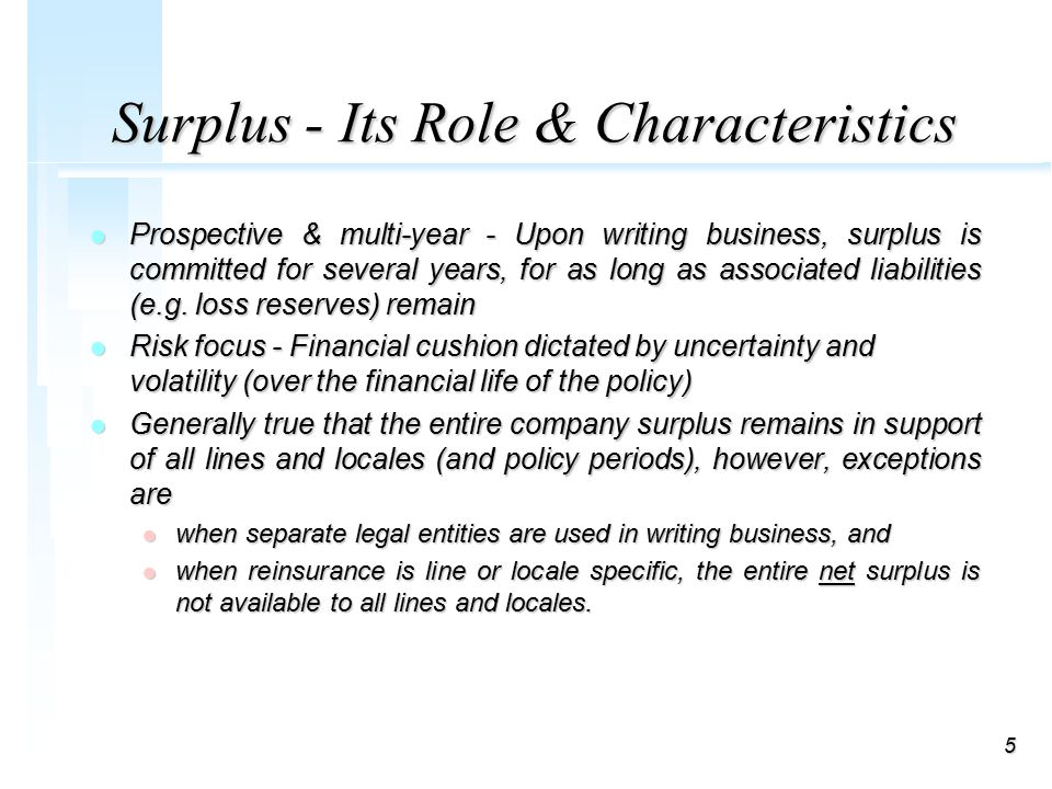 5 Surplus - Its Role & Characteristics l Prospective & multi-year - Upon writing business, surplus is committed for several years, for as long as associated liabilities (e.g.
