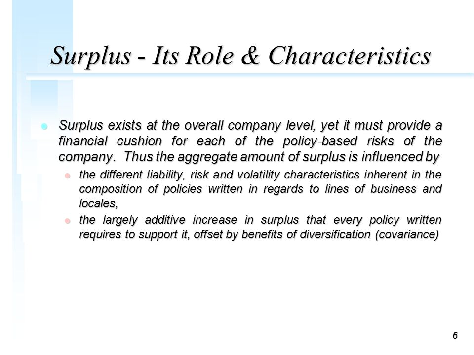 6 Surplus - Its Role & Characteristics l Surplus exists at the overall company level, yet it must provide a financial cushion for each of the policy-based risks of the company.