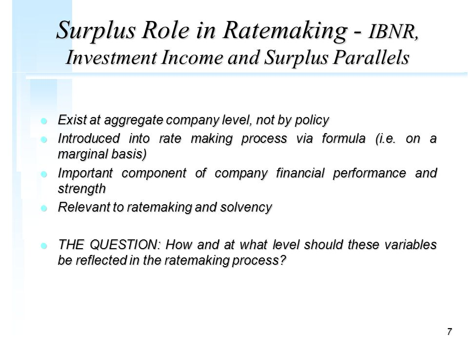 7 Surplus Role in Ratemaking - IBNR, Investment Income and Surplus Parallels l Exist at aggregate company level, not by policy l Introduced into rate making process via formula (i.e.
