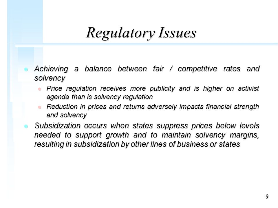 9 Regulatory Issues l Achieving a balance between fair / competitive rates and solvency l Price regulation receives more publicity and is higher on activist agenda than is solvency regulation l Reduction in prices and returns adversely impacts financial strength and solvency l Subsidization occurs when states suppress prices below levels needed to support growth and to maintain solvency margins, resulting in subsidization by other lines of business or states