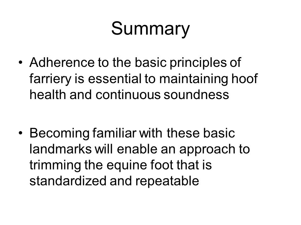 Summary Adherence to the basic principles of farriery is essential to maintaining hoof health and continuous soundness Becoming familiar with these ba